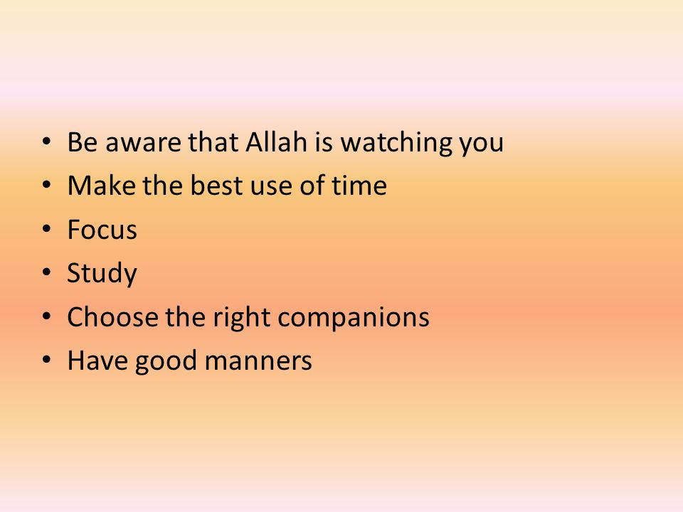 Be aware that Allah is watching you Make the best use of time Focus Study Choose the right companions Have good manners