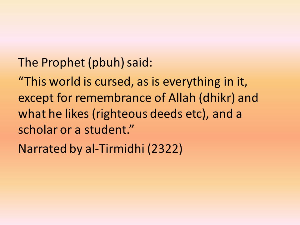 The Prophet (pbuh) said: This world is cursed, as is everything in it, except for remembrance of Allah (dhikr) and what he likes (righteous deeds etc), and a scholar or a student. Narrated by al-Tirmidhi (2322)