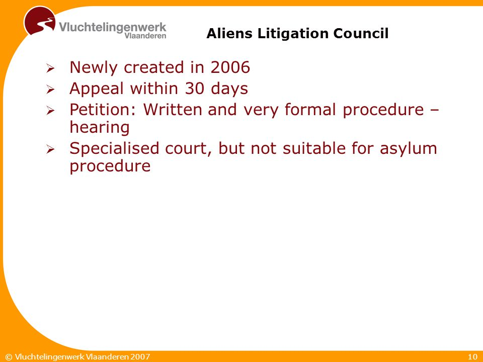 10© Vluchtelingenwerk Vlaanderen 2007  Newly created in 2006  Appeal within 30 days  Petition: Written and very formal procedure – hearing  Specialised court, but not suitable for asylum procedure Aliens Litigation Council