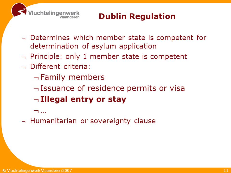 11© Vluchtelingenwerk Vlaanderen 2007 Dublin Regulation ¬ Determines which member state is competent for determination of asylum application ¬ Principle: only 1 member state is competent ¬ Different criteria: ¬Family members ¬Issuance of residence permits or visa ¬Illegal entry or stay ¬… ¬ Humanitarian or sovereignty clause