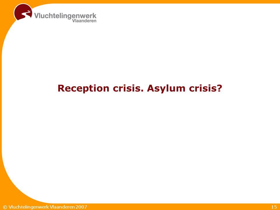15© Vluchtelingenwerk Vlaanderen 2007 Reception crisis. Asylum crisis?