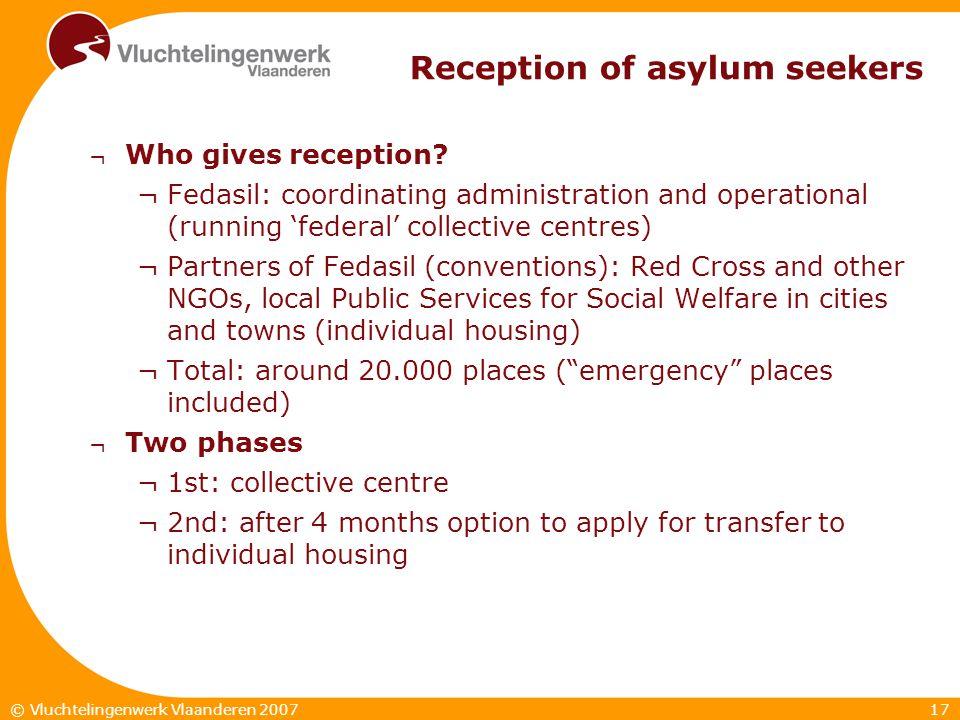 17© Vluchtelingenwerk Vlaanderen 2007 Reception of asylum seekers ¬ Who gives reception? ¬Fedasil: coordinating administration and operational (runnin