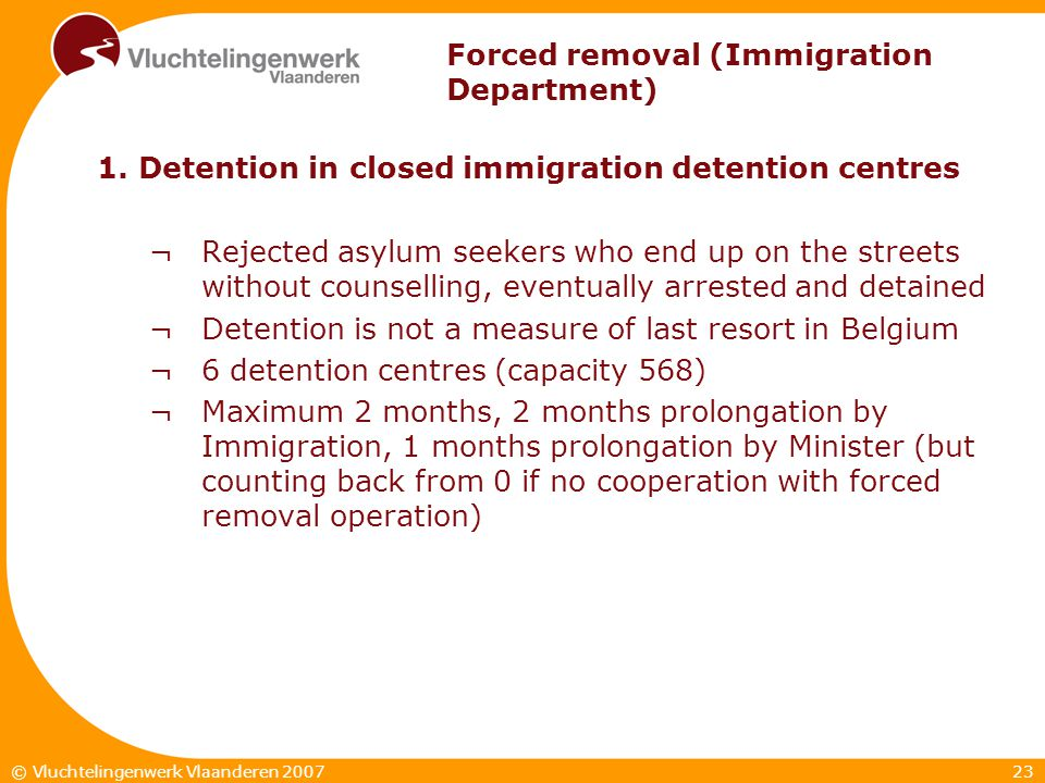 23© Vluchtelingenwerk Vlaanderen 2007 Forced removal (Immigration Department) 1. Detention in closed immigration detention centres ¬Rejected asylum se