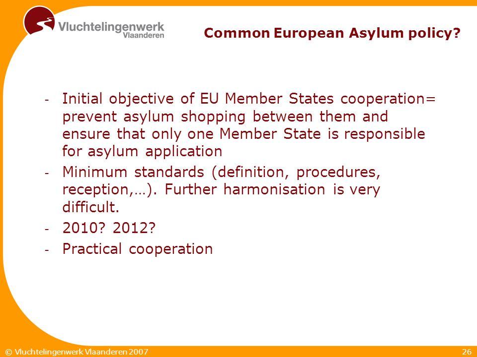 26© Vluchtelingenwerk Vlaanderen 2007 Common European Asylum policy? - Initial objective of EU Member States cooperation= prevent asylum shopping betw