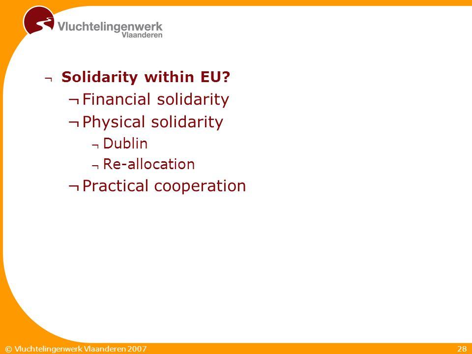 28© Vluchtelingenwerk Vlaanderen 2007 ¬ Solidarity within EU? ¬Financial solidarity ¬Physical solidarity ¬ Dublin ¬ Re-allocation ¬Practical cooperati