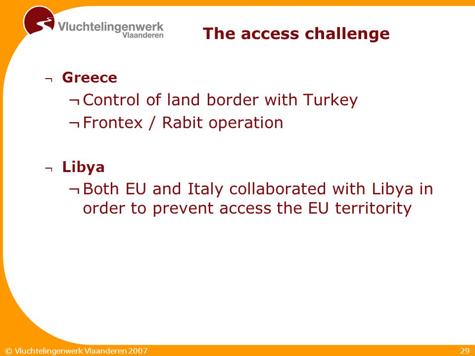 29© Vluchtelingenwerk Vlaanderen 2007 The access challenge ¬ Greece ¬Control of land border with Turkey ¬Frontex / Rabit operation ¬ Libya ¬Both EU and Italy collaborated with Libya in order to prevent access the EU territority