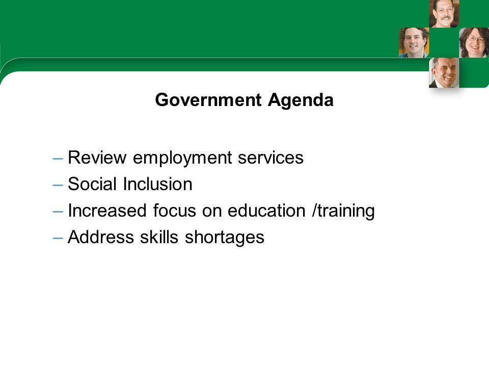 Government Agenda –Review employment services –Social Inclusion –Increased focus on education /training –Address skills shortages