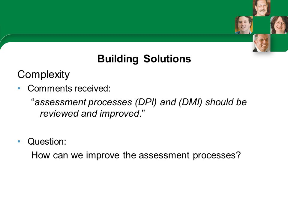 Building Solutions Complexity Comments received: assessment processes (DPI) and (DMI) should be reviewed and improved. Question: How can we improve the assessment processes?