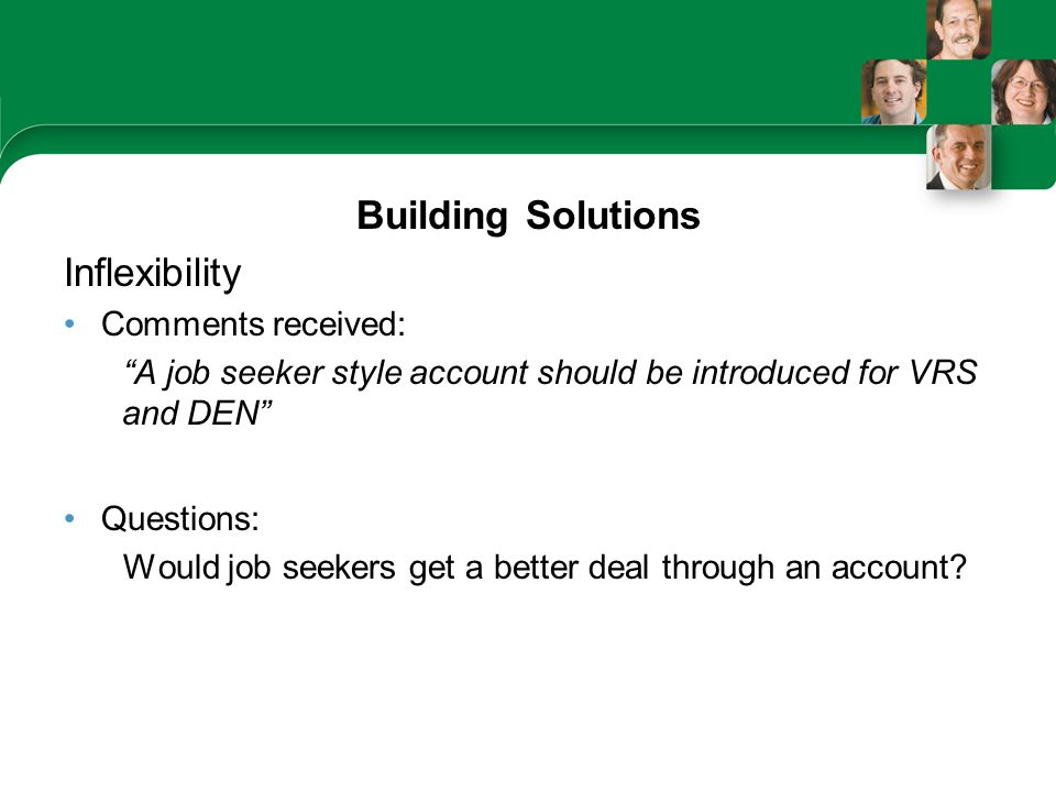 Building Solutions Inflexibility Comments received: A job seeker style account should be introduced for VRS and DEN Questions: Would job seekers get a better deal through an account?