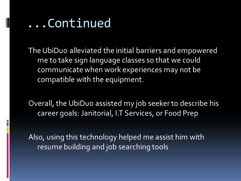 ...Continued The UbiDuo alleviated the initial barriers and empowered me to take sign language classes so that we could communicate when work experiences may not be compatible with the equipment.