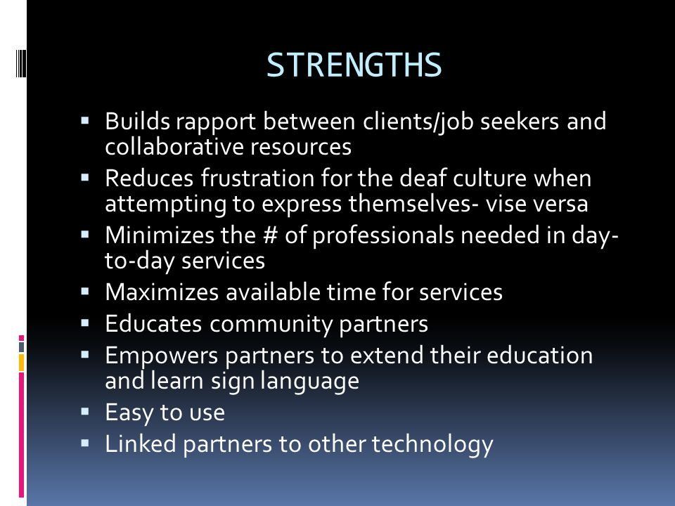 STRENGTHS  Builds rapport between clients/job seekers and collaborative resources  Reduces frustration for the deaf culture when attempting to express themselves- vise versa  Minimizes the # of professionals needed in day- to-day services  Maximizes available time for services  Educates community partners  Empowers partners to extend their education and learn sign language  Easy to use  Linked partners to other technology