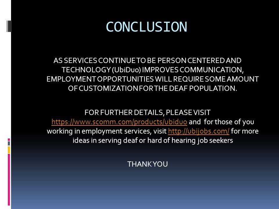 CONCLUSION AS SERVICES CONTINUE TO BE PERSON CENTERED AND TECHNOLOGY (UbiDuo) IMPROVES COMMUNICATION, EMPLOYMENT OPPORTUNITIES WILL REQUIRE SOME AMOUNT OF CUSTOMIZATION FOR THE DEAF POPULATION.