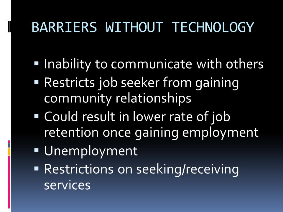 BARRIERS WITHOUT TECHNOLOGY  Inability to communicate with others  Restricts job seeker from gaining community relationships  Could result in lower rate of job retention once gaining employment  Unemployment  Restrictions on seeking/receiving services