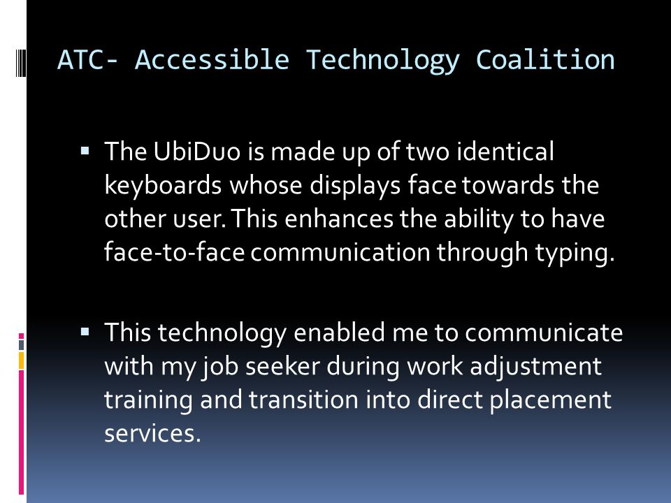 ATC- Accessible Technology Coalition  The UbiDuo is made up of two identical keyboards whose displays face towards the other user.