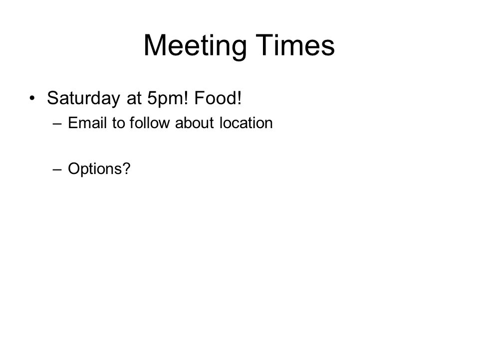 Meeting Times Saturday at 5pm! Food! –Email to follow about location –Options?