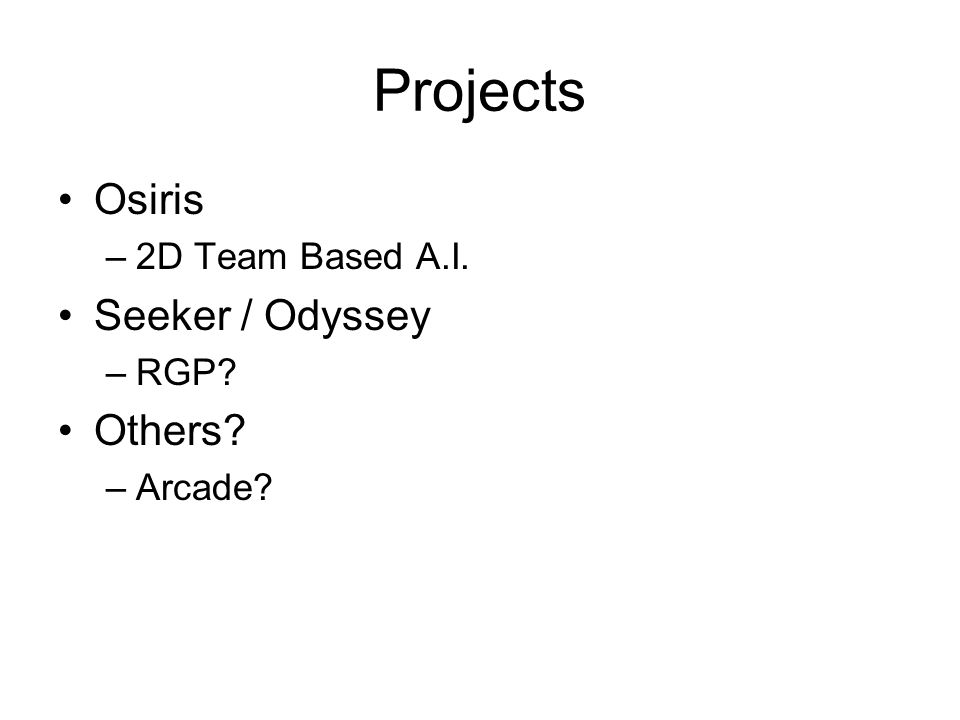 Projects Osiris –2D Team Based A.I. Seeker / Odyssey –RGP? Others? –Arcade?