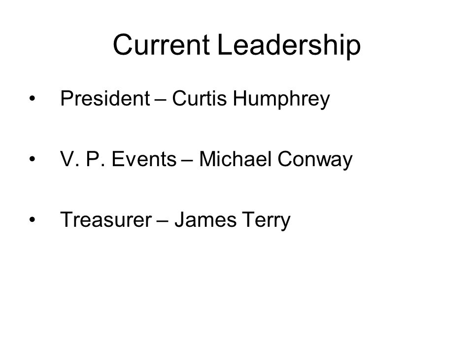 Current Leadership President – Curtis Humphrey V. P. Events – Michael Conway Treasurer – James Terry