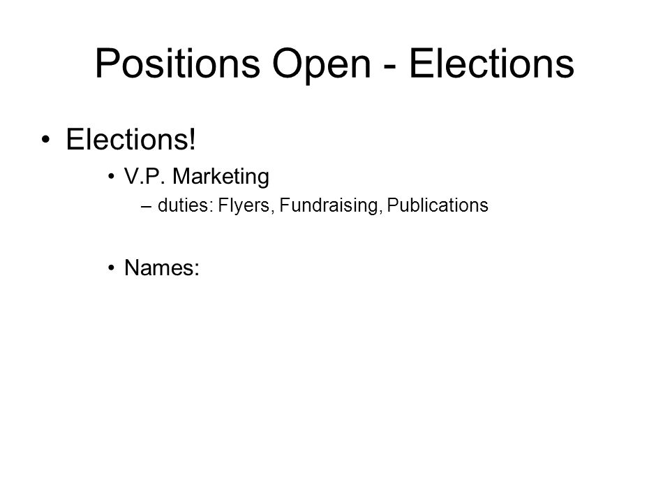 Positions Open - Elections Elections! V.P. Marketing –duties: Flyers, Fundraising, Publications Names: