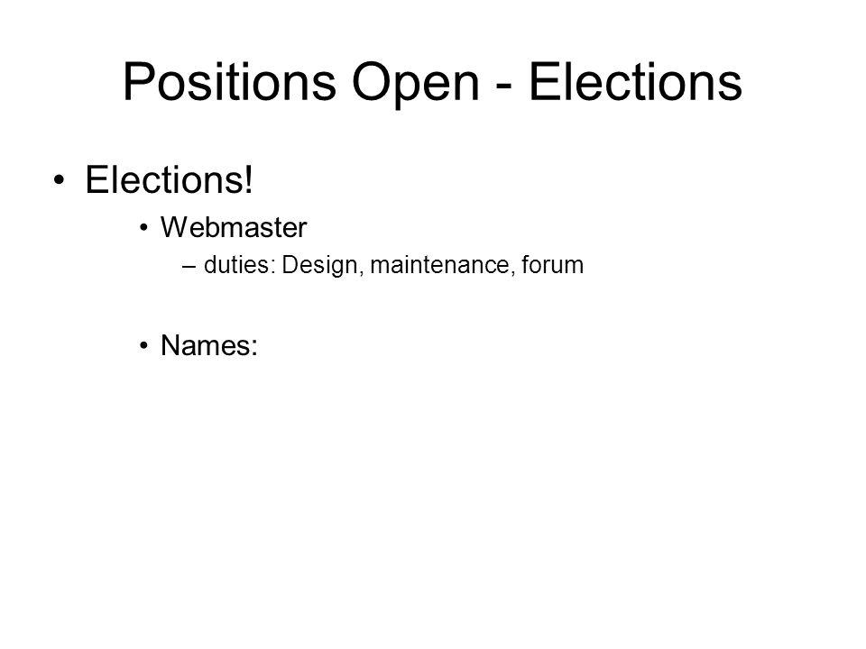 Positions Open - Elections Elections! Webmaster –duties: Design, maintenance, forum Names: