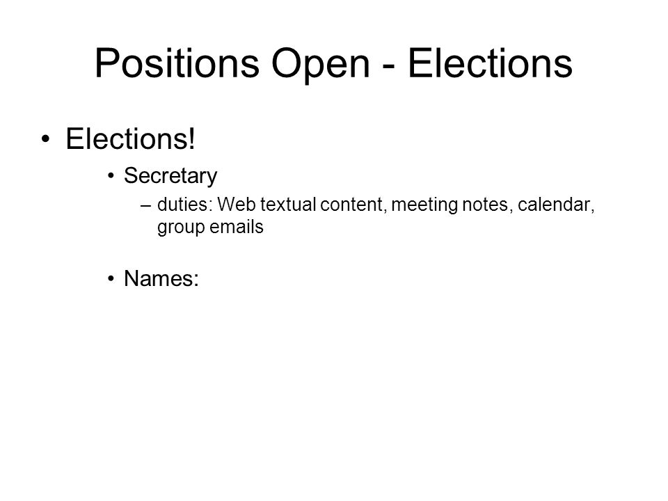 Positions Open - Elections Elections! Secretary –duties: Web textual content, meeting notes, calendar, group emails Names: