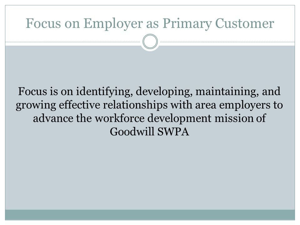 Focus on Employer as Primary Customer Focus is on identifying, developing, maintaining, and growing effective relationships with area employers to adv