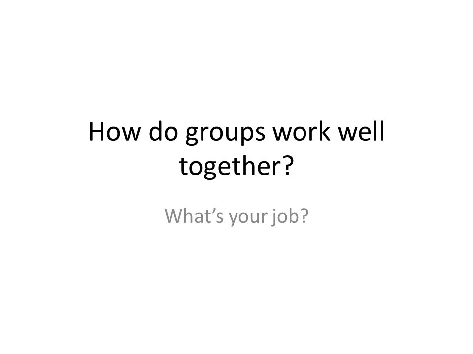 How do groups work well together What's your job