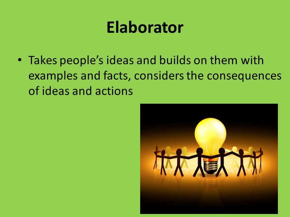 Elaborator Takes people's ideas and builds on them with examples and facts, considers the consequences of ideas and actions