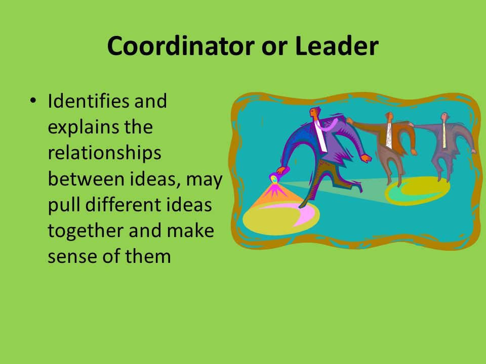Coordinator or Leader Identifies and explains the relationships between ideas, may pull different ideas together and make sense of them