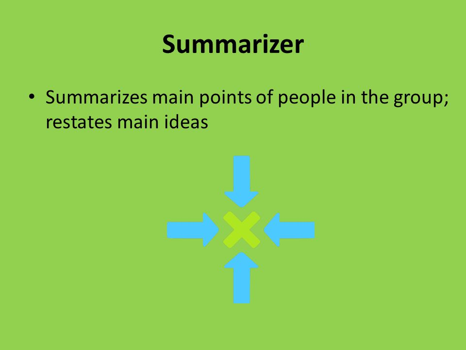 Summarizer Summarizes main points of people in the group; restates main ideas