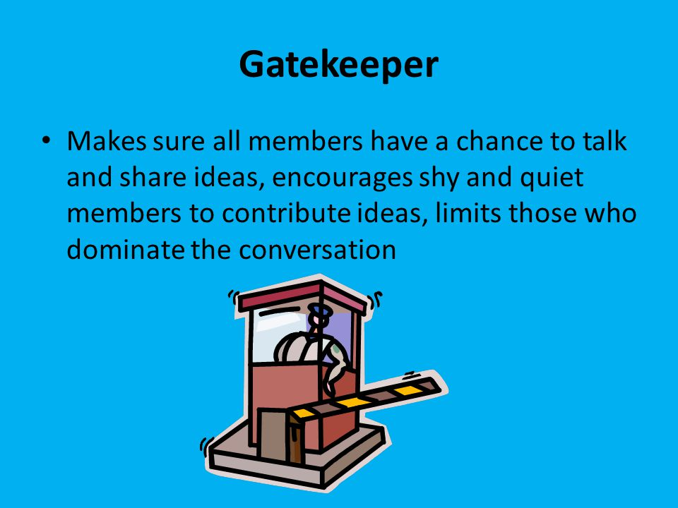 Gatekeeper Makes sure all members have a chance to talk and share ideas, encourages shy and quiet members to contribute ideas, limits those who dominate the conversation