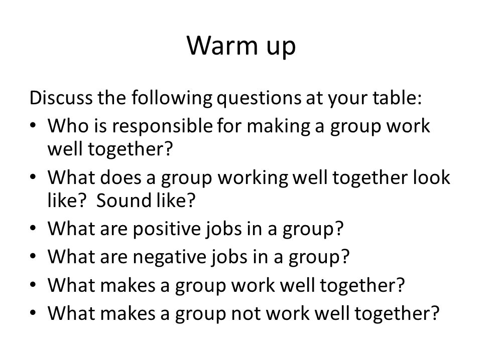 Warm up Discuss the following questions at your table: Who is responsible for making a group work well together.