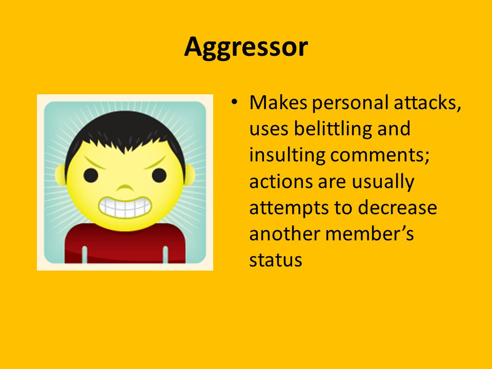 Aggressor Makes personal attacks, uses belittling and insulting comments; actions are usually attempts to decrease another member's status