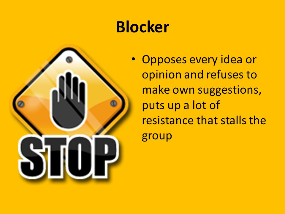 Blocker Opposes every idea or opinion and refuses to make own suggestions, puts up a lot of resistance that stalls the group