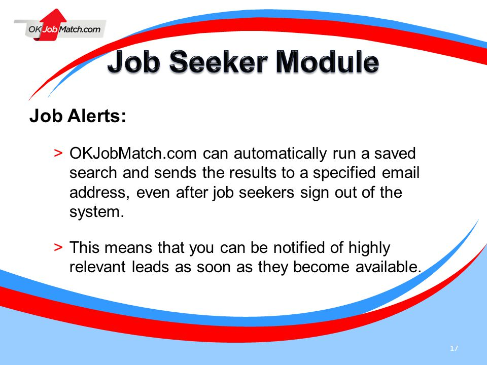 17 Job Alerts: >OKJobMatch.com can automatically run a saved search and sends the results to a specified email address, even after job seekers sign ou