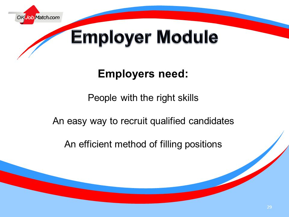 29 Employers need: People with the right skills An easy way to recruit qualified candidates An efficient method of filling positions