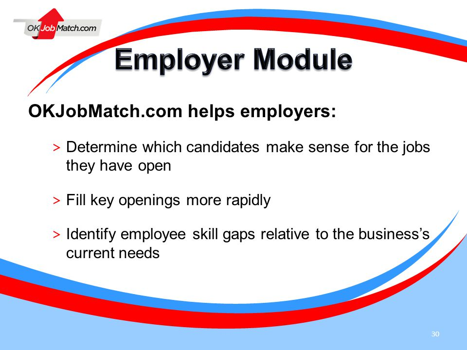 30 OKJobMatch.com helps employers: > Determine which candidates make sense for the jobs they have open > Fill key openings more rapidly > Identify emp