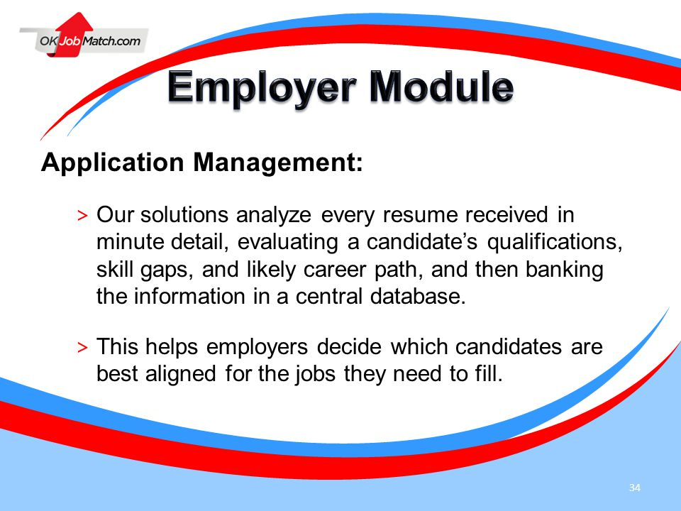 34 Application Management: > Our solutions analyze every resume received in minute detail, evaluating a candidate's qualifications, skill gaps, and likely career path, and then banking the information in a central database.