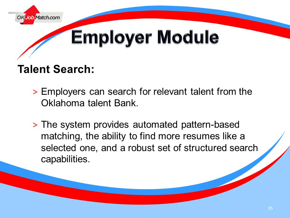 35 Talent Search: > Employers can search for relevant talent from the Oklahoma talent Bank. > The system provides automated pattern-based matching, th
