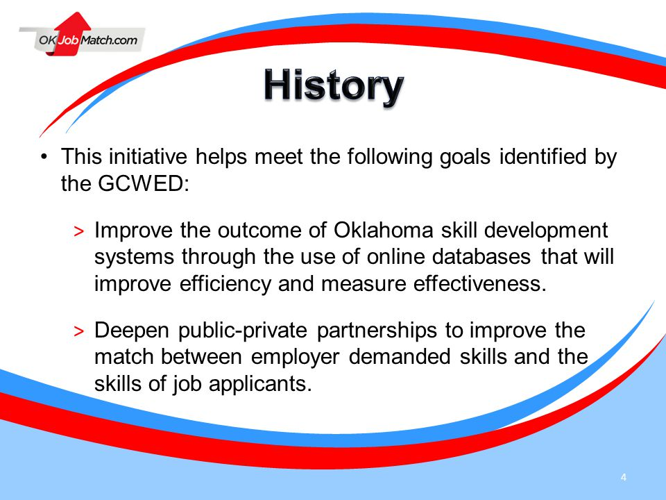 4 This initiative helps meet the following goals identified by the GCWED: > Improve the outcome of Oklahoma skill development systems through the use of online databases that will improve efficiency and measure effectiveness.
