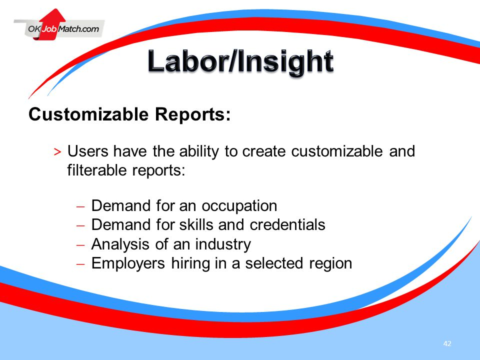 42 Customizable Reports: > Users have the ability to create customizable and filterable reports:  Demand for an occupation  Demand for skills and credentials  Analysis of an industry  Employers hiring in a selected region