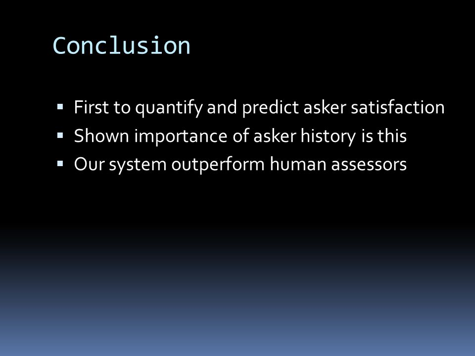 Conclusion  First to quantify and predict asker satisfaction  Shown importance of asker history is this  Our system outperform human assessors