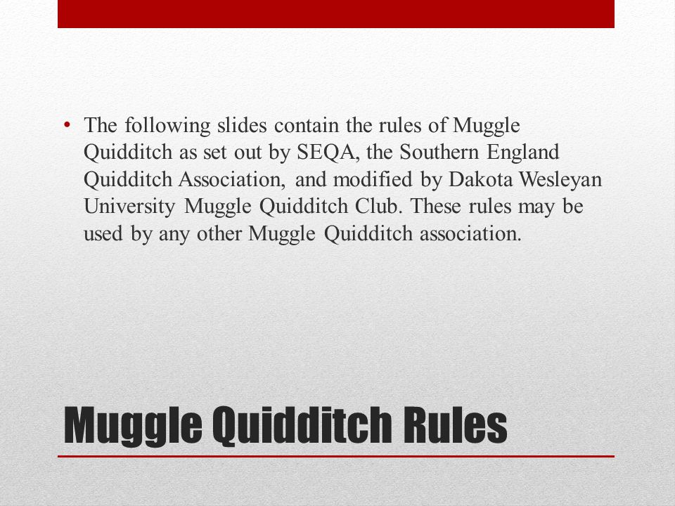 Muggle Quidditch Rules The following slides contain the rules of Muggle Quidditch as set out by SEQA, the Southern England Quidditch Association, and