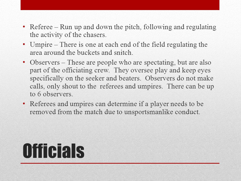 Officials Referee – Run up and down the pitch, following and regulating the activity of the chasers. Umpire – There is one at each end of the field re