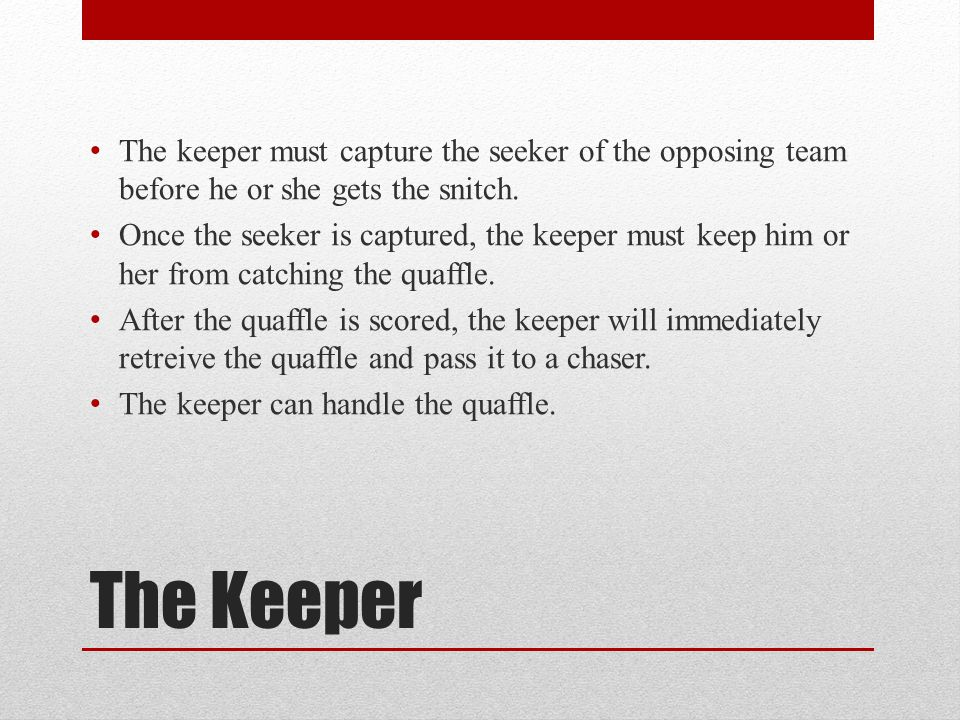 The Keeper The keeper must capture the seeker of the opposing team before he or she gets the snitch. Once the seeker is captured, the keeper must keep