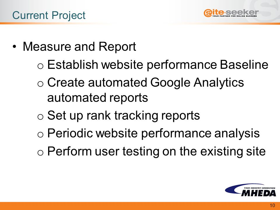 Current Project Measure and Report o Establish website performance Baseline o Create automated Google Analytics automated reports o Set up rank tracking reports o Periodic website performance analysis o Perform user testing on the existing site 10