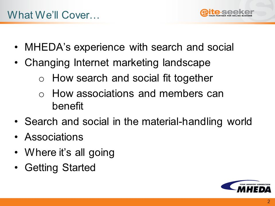 What We'll Cover… MHEDA's experience with search and social Changing Internet marketing landscape o How search and social fit together o How associations and members can benefit Search and social in the material-handling world Associations Where it's all going Getting Started 2