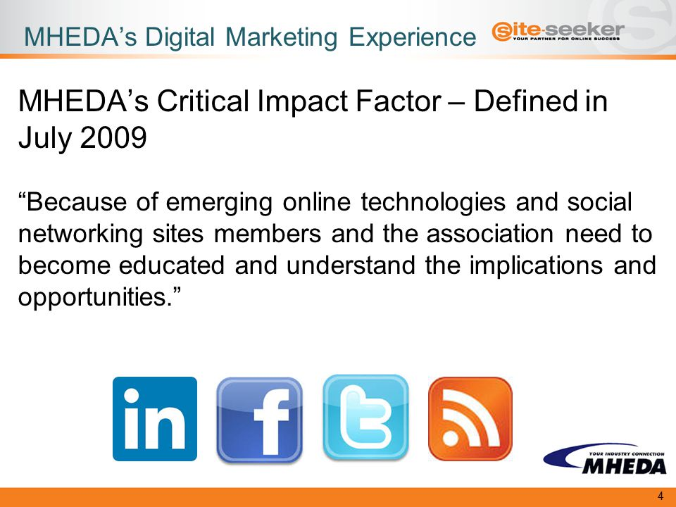 MHEDA's Digital Marketing Experience MHEDA's Critical Impact Factor – Defined in July 2009 Because of emerging online technologies and social networking sites members and the association need to become educated and understand the implications and opportunities. 4