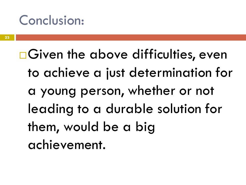 Conclusion: 23  Given the above difficulties, even to achieve a just determination for a young person, whether or not leading to a durable solution for them, would be a big achievement.