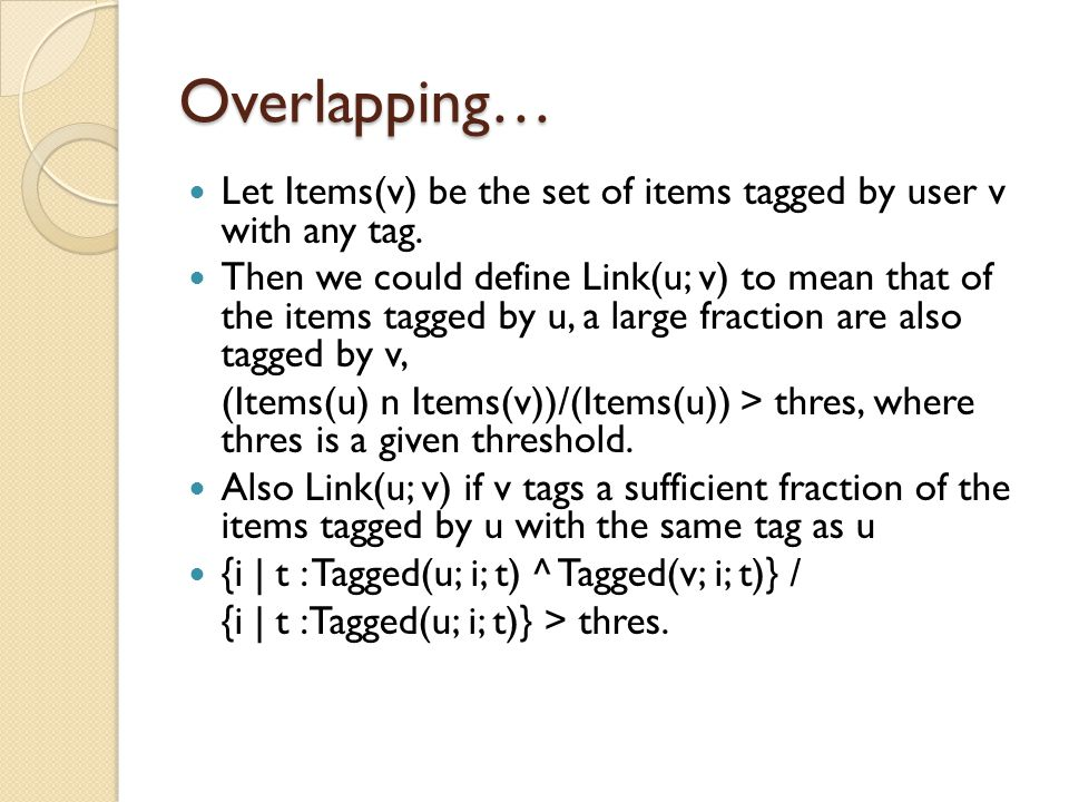 Overlapping… Let Items(v) be the set of items tagged by user v with any tag. Then we could define Link(u; v) to mean that of the items tagged by u, a