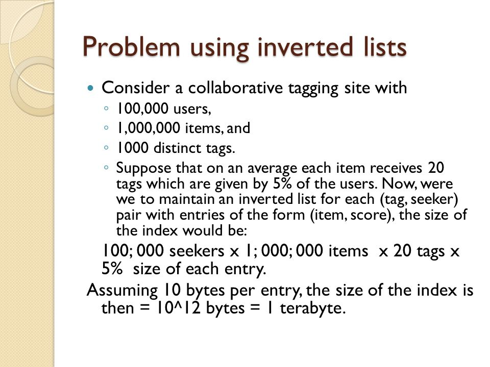 Problem using inverted lists Consider a collaborative tagging site with ◦ 100,000 users, ◦ 1,000,000 items, and ◦ 1000 distinct tags.
